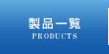 ���i�ꗗ - PRODUCTS -